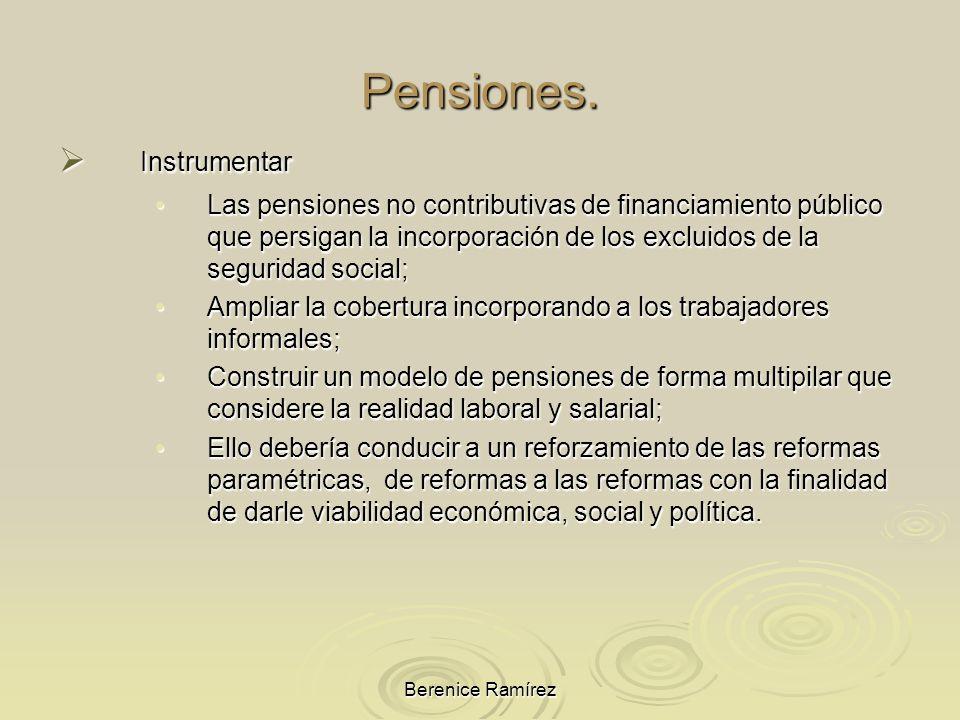Berenice Ramírez Pensiones. Instrumentar Instrumentar Las pensiones no contributivas de financiamiento público que persigan la incorporación de los ex