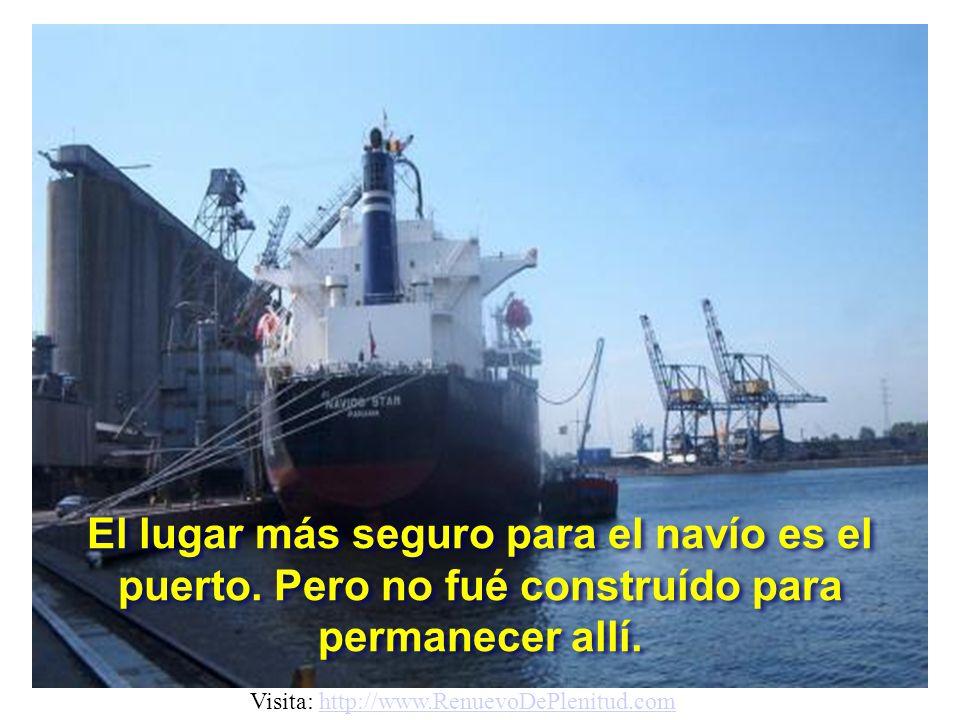 El lugar más seguro para el navío es el puerto.Pero no fué construído para permanecer allí.