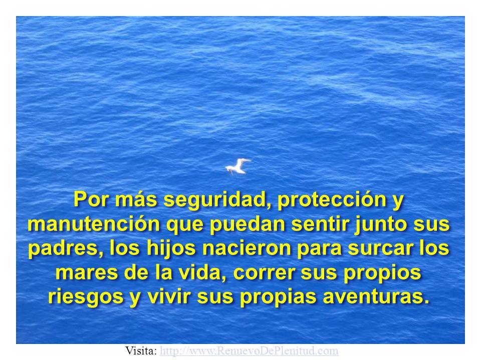 Así son los HIJOS. Tienen a sus PADRES, o sea el puerto seguro, hasta que se tornan independientes. Visita: http://www.RenuevoDePlenitud.comhttp://www