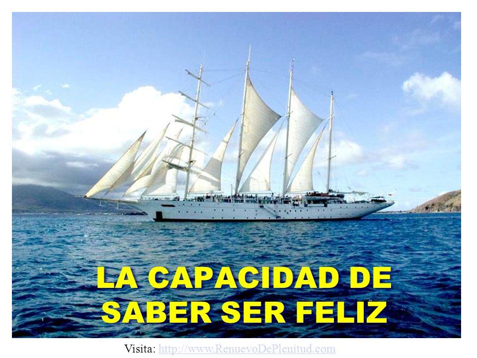 LA CAPACIDAD DE SABER SER FELIZ Visita: http://www.RenuevoDePlenitud.comhttp://www.RenuevoDePlenitud.com