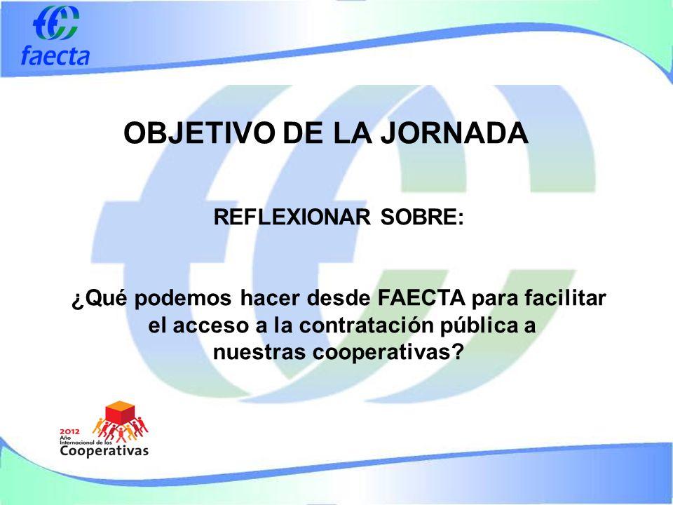 OBJETIVO DE LA JORNADA REFLEXIONAR SOBRE: ¿Qué podemos hacer desde FAECTA para facilitar el acceso a la contratación pública a nuestras cooperativas?