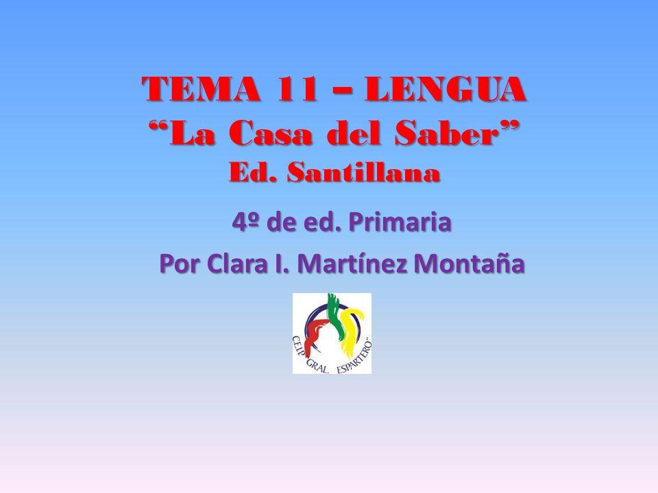 TEMA 11 – LENGUA La Casa del Saber Ed. Santillana 4º de ed. Primaria Por Clara I. Martínez Montaña