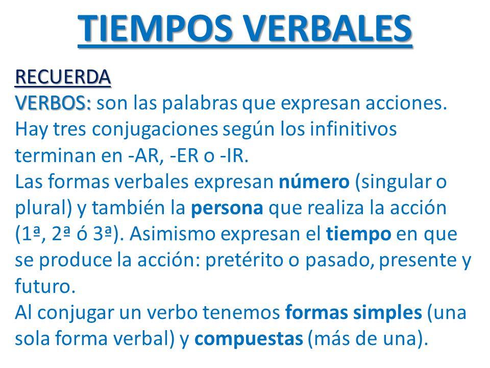 TIEMPOS VERBALES RECUERDA VERBOS: son las palabras que expresan acciones. Hay tres conjugaciones según los infinitivos terminan en -AR, -ER o -IR. Las