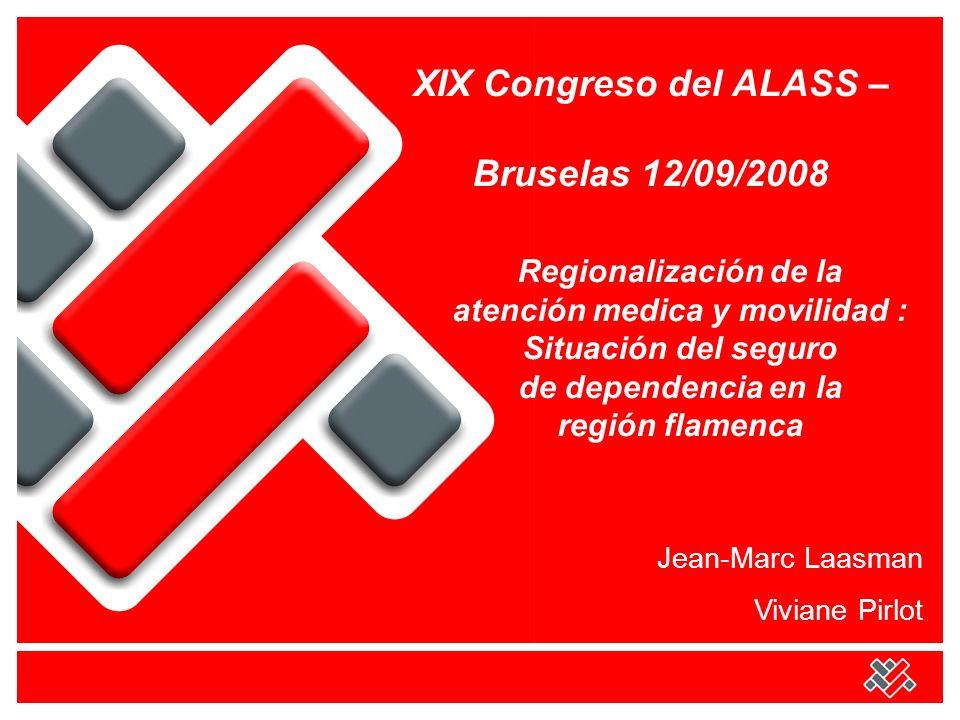 XIX Congreso del ALASS – Bruselas 12/09/2008 Regionalización de la atención medica y movilidad : Situación del seguro de dependencia en la región flamenca Jean-Marc Laasman Viviane Pirlot