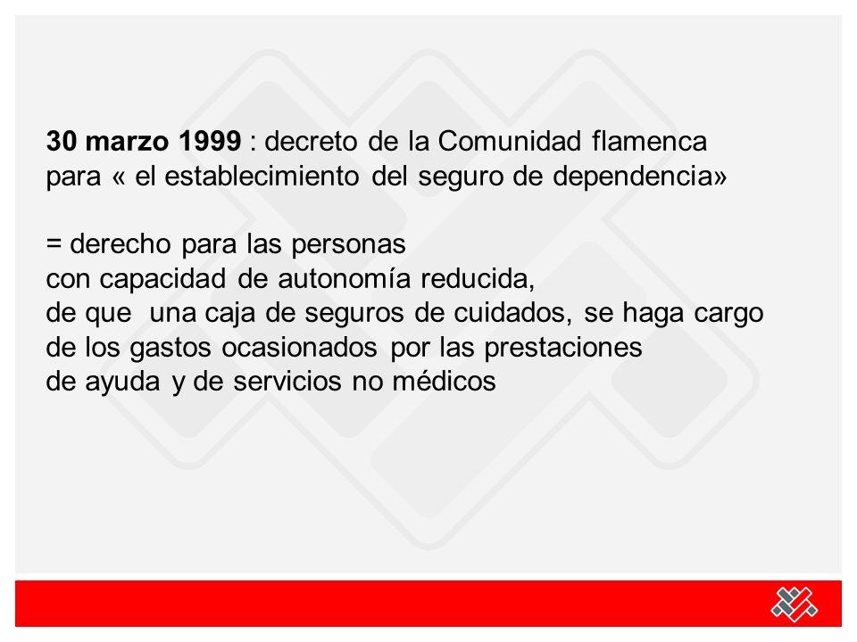 30 marzo 1999 : decreto de la Comunidad flamenca para « el establecimiento del seguro de dependencia» = derecho para las personas con capacidad de autonomía reducida, de que una caja de seguros de cuidados, se haga cargo de los gastos ocasionados por las prestaciones de ayuda y de servicios no médicos