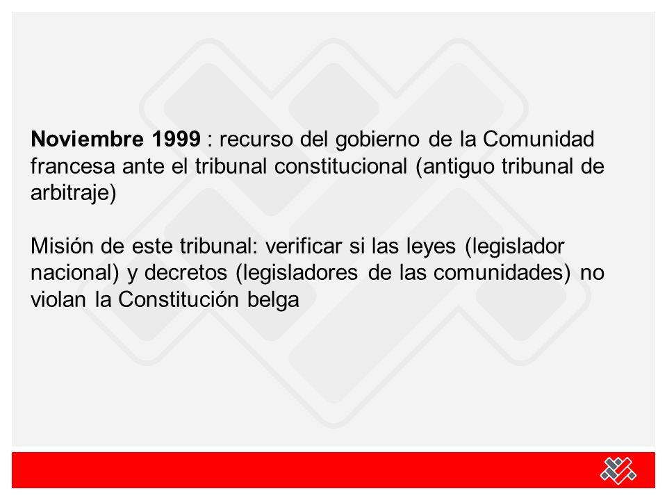 Noviembre 1999 : recurso del gobierno de la Comunidad francesa ante el tribunal constitucional (antiguo tribunal de arbitraje) Misión de este tribunal: verificar si las leyes (legislador nacional) y decretos (legisladores de las comunidades) no violan la Constitución belga