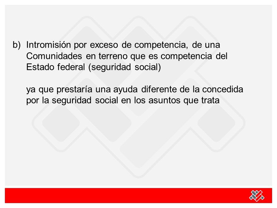 b) Intromisión por exceso de competencia, de una Comunidades en terreno que es competencia del Estado federal (seguridad social) ya que prestaría una ayuda diferente de la concedida por la seguridad social en los asuntos que trata
