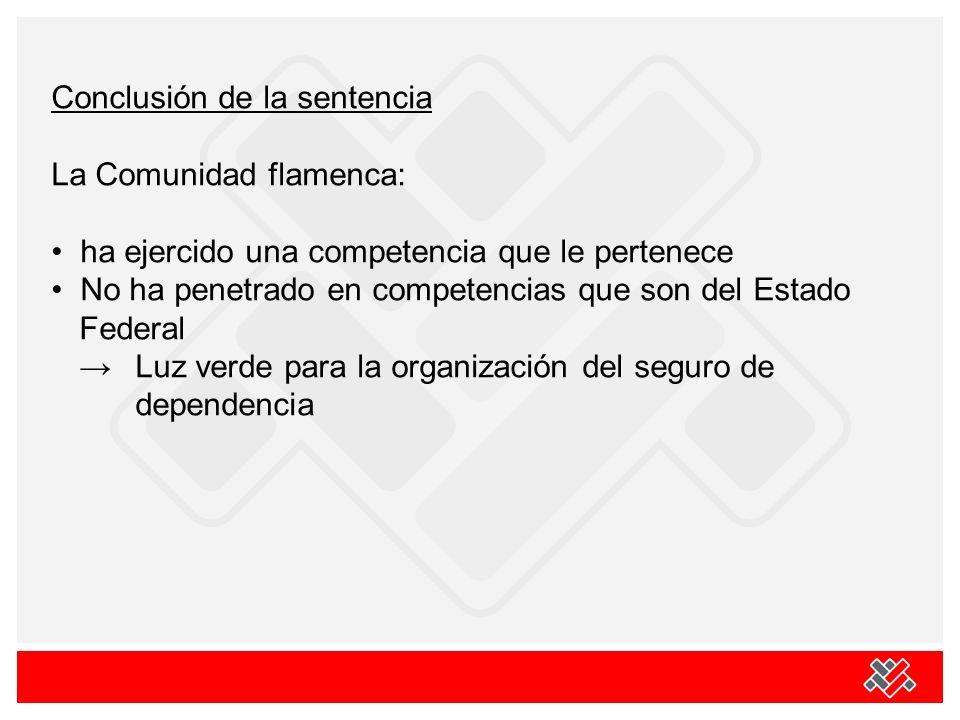 Conclusión de la sentencia La Comunidad flamenca: ha ejercido una competencia que le pertenece No ha penetrado en competencias que son del Estado Federal Luz verde para la organización del seguro de dependencia