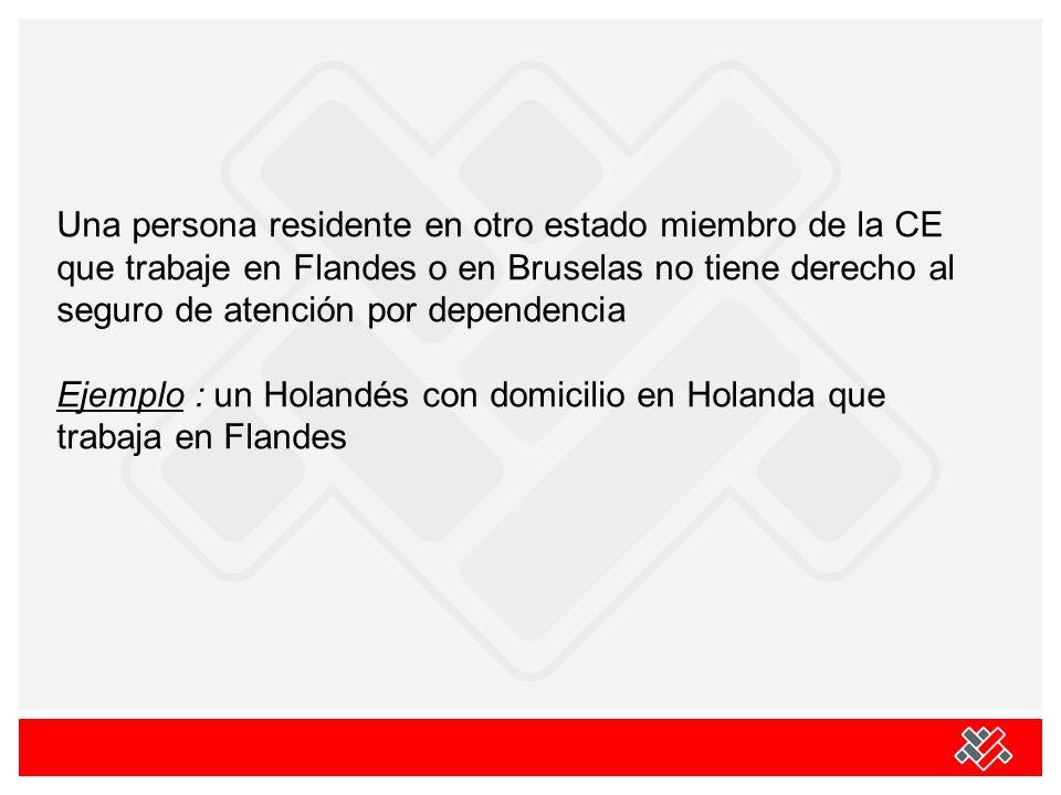 Una persona residente en otro estado miembro de la CE que trabaje en Flandes o en Bruselas no tiene derecho al seguro de atención por dependencia Ejemplo : un Holandés con domicilio en Holanda que trabaja en Flandes