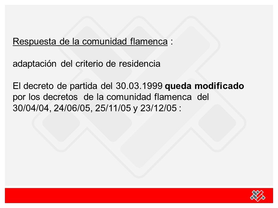 Respuesta de la comunidad flamenca : adaptación del criterio de residencia El decreto de partida del 30.03.1999 queda modificado por los decretos de la comunidad flamenca del 30/04/04, 24/06/05, 25/11/05 y 23/12/05 :