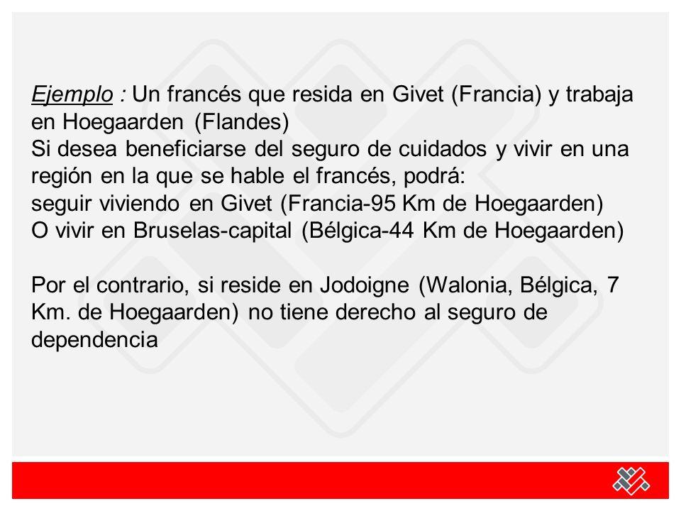 Ejemplo : Un francés que resida en Givet (Francia) y trabaja en Hoegaarden (Flandes) Si desea beneficiarse del seguro de cuidados y vivir en una región en la que se hable el francés, podrá: seguir viviendo en Givet (Francia-95 Km de Hoegaarden) O vivir en Bruselas-capital (Bélgica-44 Km de Hoegaarden) Por el contrario, si reside en Jodoigne (Walonia, Bélgica, 7 Km.