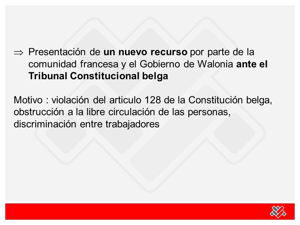 Presentación de un nuevo recurso por parte de la comunidad francesa y el Gobierno de Walonia ante el Tribunal Constitucional belga Motivo : violación del articulo 128 de la Constitución belga, obstrucción a la libre circulación de las personas, discriminación entre trabajadores