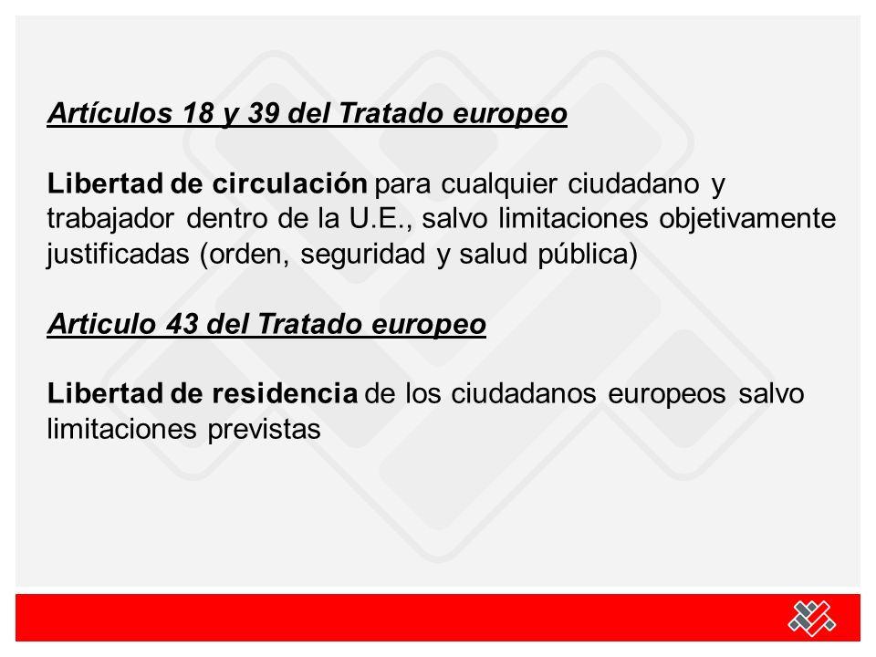 Artículos 18 y 39 del Tratado europeo Libertad de circulación para cualquier ciudadano y trabajador dentro de la U.E., salvo limitaciones objetivamente justificadas (orden, seguridad y salud pública) Articulo 43 del Tratado europeo Libertad de residencia de los ciudadanos europeos salvo limitaciones previstas