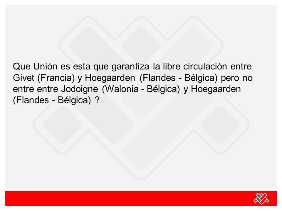 Que Unión es esta que garantiza la libre circulación entre Givet (Francia) y Hoegaarden (Flandes - Bélgica) pero no entre entre Jodoigne (Walonia - Bé