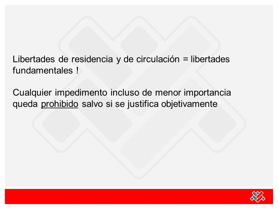 Libertades de residencia y de circulación = libertades fundamentales ! Cualquier impedimento incluso de menor importancia queda prohibido salvo si se
