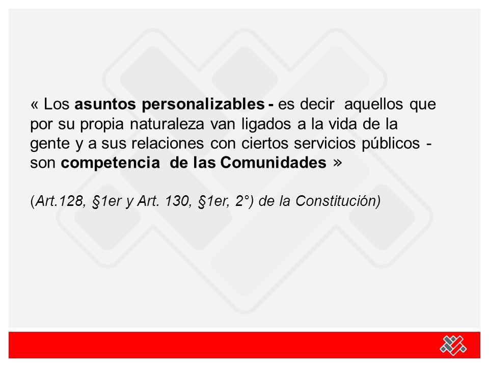 « Los asuntos personalizables - es decir aquellos que por su propia naturaleza van ligados a la vida de la gente y a sus relaciones con ciertos servicios públicos - son competencia de las Comunidades » (Art.128, §1er y Art.