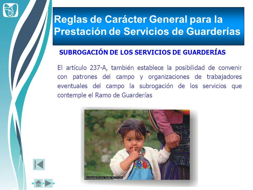 Reglas de Carácter General para la Prestación de Servicios de Guarderías SUBROGACIÓN DE LOS SERVICIOS DE GUARDERÍAS El artículo 237-A, también estable