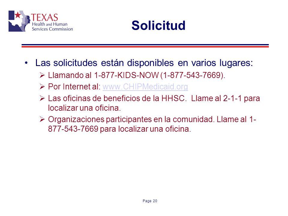 Page 20 Solicitud Las solicitudes están disponibles en varios lugares: Llamando al 1-877-KIDS-NOW (1-877-543-7669). Por Internet al: www.CHIPMedicaid.