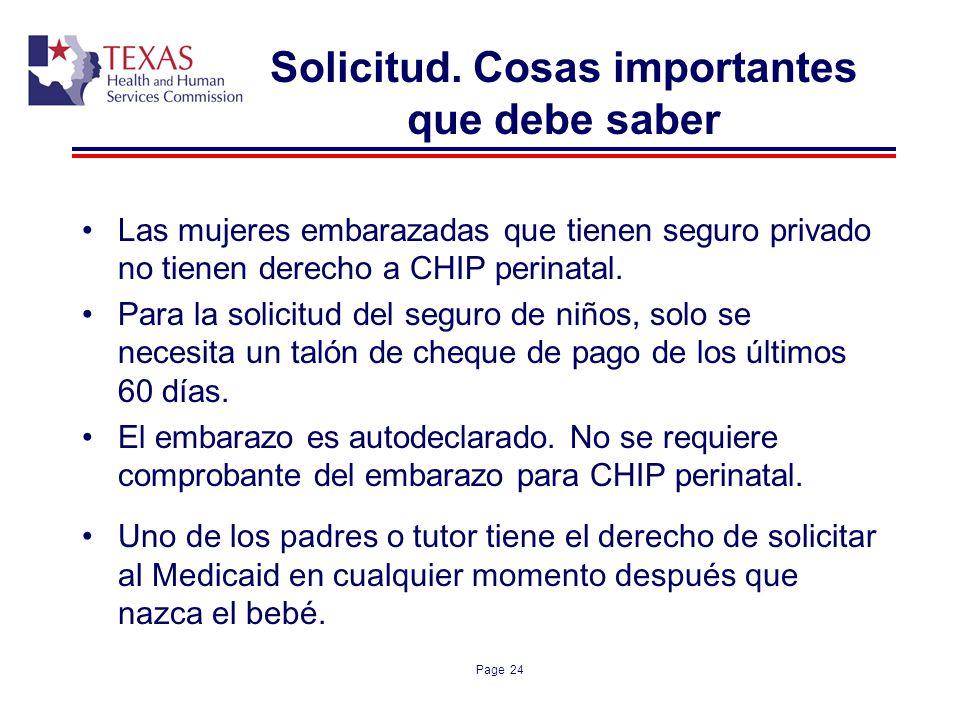 Page 24 Solicitud. Cosas importantes que debe saber Las mujeres embarazadas que tienen seguro privado no tienen derecho a CHIP perinatal. Para la soli