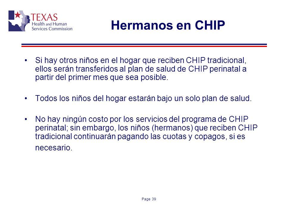 Page 39 Hermanos en CHIP Si hay otros niños en el hogar que reciben CHIP tradicional, ellos serán transferidos al plan de salud de CHIP perinatal a pa