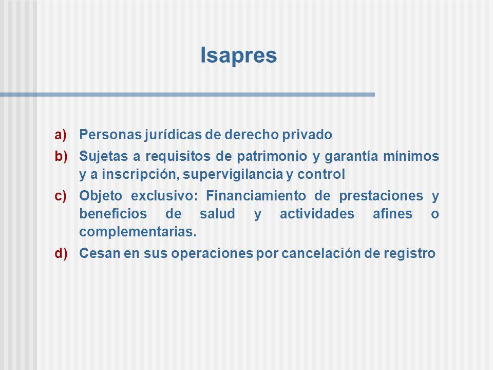 Isapres a)Personas jurídicas de derecho privado b)Sujetas a requisitos de patrimonio y garantía mínimos y a inscripción, supervigilancia y control c)O