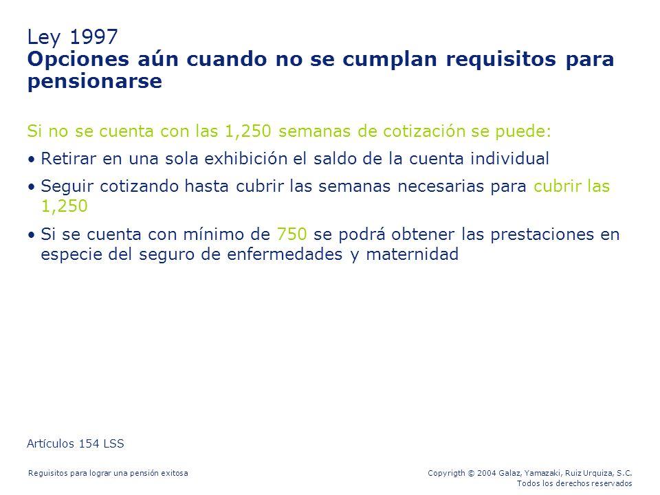 Copyrigth © 2004 Galaz, Yamazaki, Ruiz Urquiza, S.C. Todos los derechos reservados Reguisitos para lograr una pensión exitosa Ley 1997 Opciones aún cu