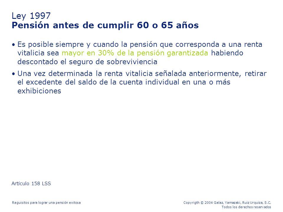 Copyrigth © 2004 Galaz, Yamazaki, Ruiz Urquiza, S.C. Todos los derechos reservados Reguisitos para lograr una pensión exitosa Ley 1997 Pensión antes d