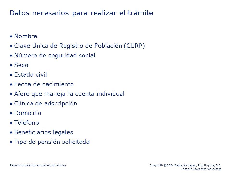 Copyrigth © 2004 Galaz, Yamazaki, Ruiz Urquiza, S.C. Todos los derechos reservados Reguisitos para lograr una pensión exitosa Datos necesarios para re