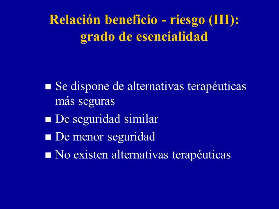 Relación beneficio - riesgo (III): grado de esencialidad n Se dispone de alternativas terapéuticas más seguras n De seguridad similar n De menor seguridad n No existen alternativas terapéuticas