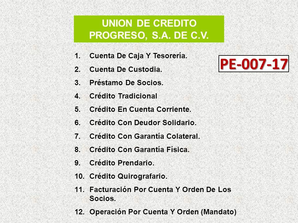 UNION DE CREDITO PROGRESO, S.A. DE C.V. 1.Cuenta De Caja Y Tesorería. 2.Cuenta De Custodia. 3.Préstamo De Socios. 4.Crédito Tradicional 5.Crédito En C