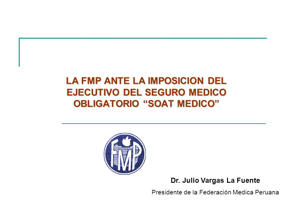 LA FMP ANTE LA IMPOSICION DEL EJECUTIVO DEL SEGURO MEDICO OBLIGATORIO SOAT MEDICO Dr. Julio Vargas La Fuente Presidente de la Federación Medica Peruan