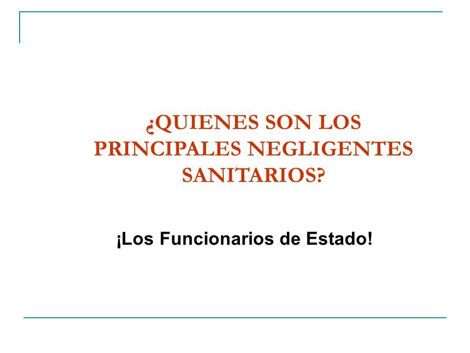 ¿ ¿QUIENES SON LOS PRINCIPALES NEGLIGENTES SANITARIOS? ¡Los Funcionarios de Estado!