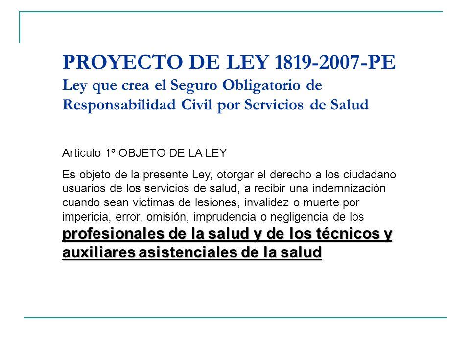 PROYECTO DE LEY 1819-2007-PE Ley que crea el Seguro Obligatorio de Responsabilidad Civil por Servicios de Salud Articulo 1º OBJETO DE LA LEY profesion