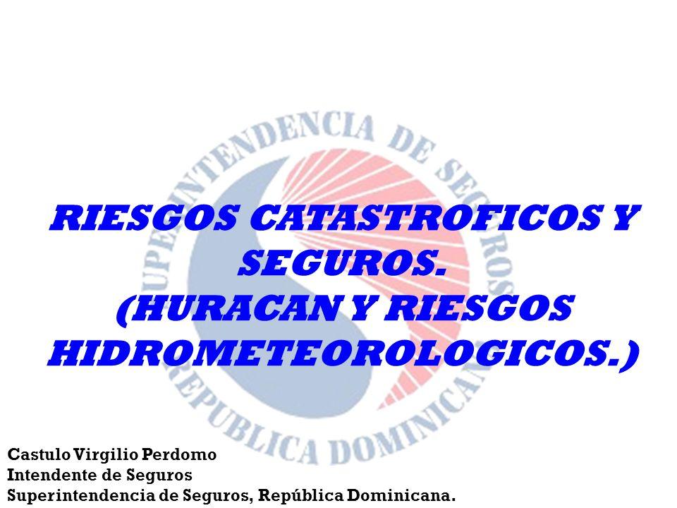 RIESGOS CATASTROFICOS Y SEGUROS. (HURACAN Y RIESGOS HIDROMETEOROLOGICOS.) Castulo Virgilio Perdomo Intendente de Seguros Superintendencia de Seguros,