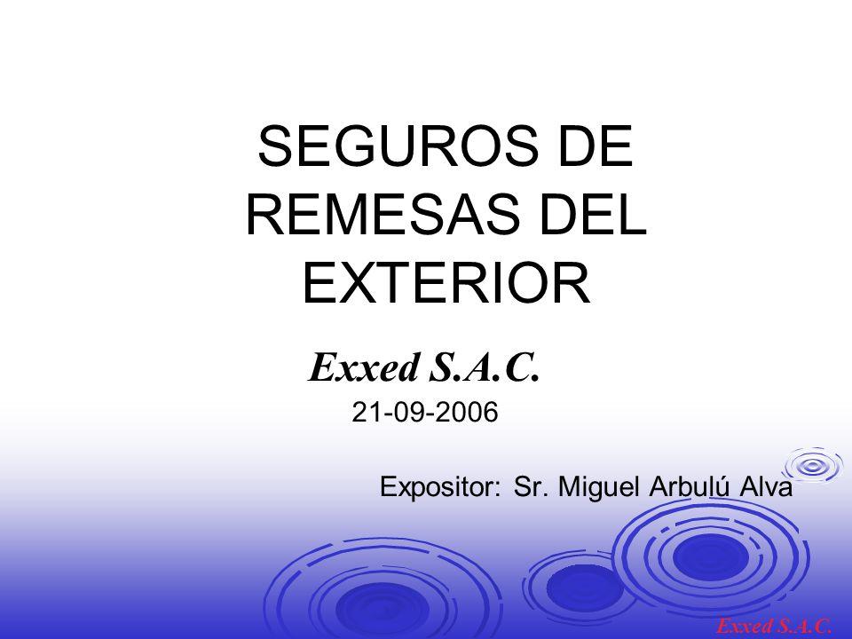 SEGUROS DE REMESAS DEL EXTERIOR Exxed S.A.C. 21-09-2006 Expositor: Sr. Miguel Arbulú Alva Exxed S.A.C.