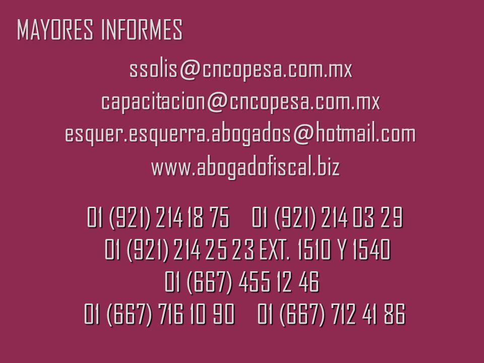 MAYORES INFORMES ssolis @ cncopesa.com.mx capacitacion @ cncopesa.com.mx esquer.esquerra.abogados @ hotmail.com www.abogadofiscal.biz www.abogadofiscal.biz 01 (921) 214 18 75 01 (921) 214 03 29 01 (921) 214 18 75 01 (921) 214 03 29 01 (921) 214 25 23 EXT.