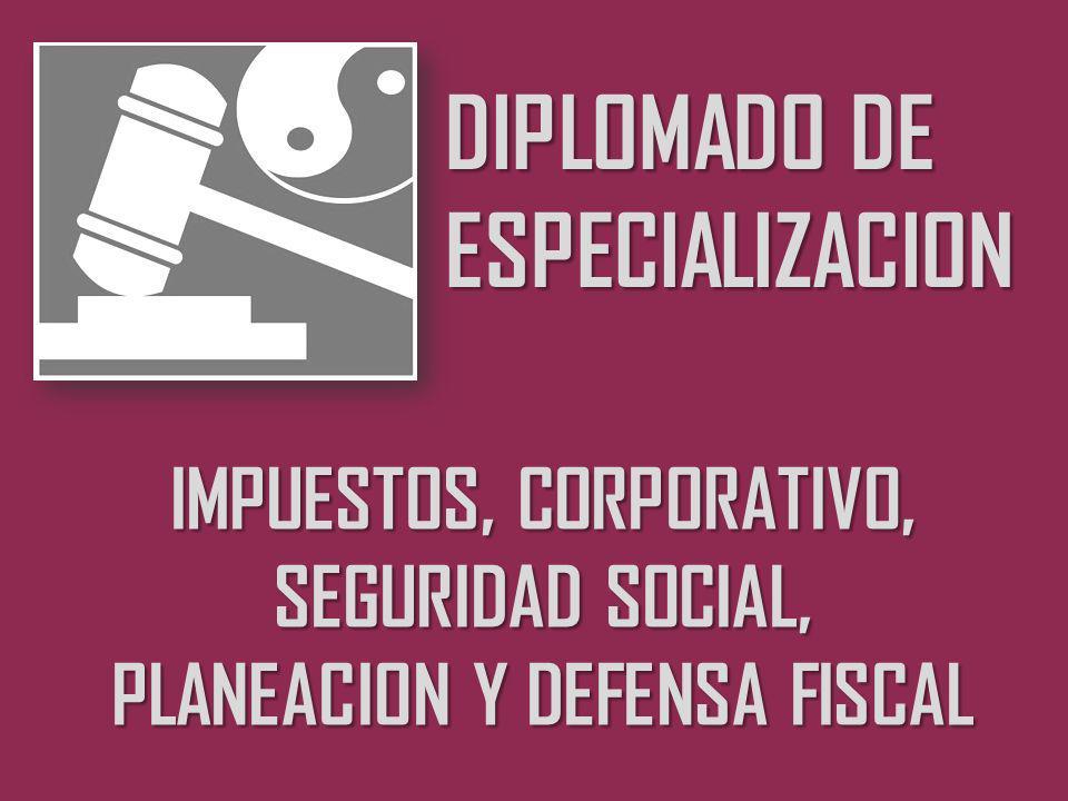 DIPLOMADO DE ESPECIALIZACION IMPUESTOS, CORPORATIVO, SEGURIDAD SOCIAL, PLANEACION Y DEFENSA FISCAL