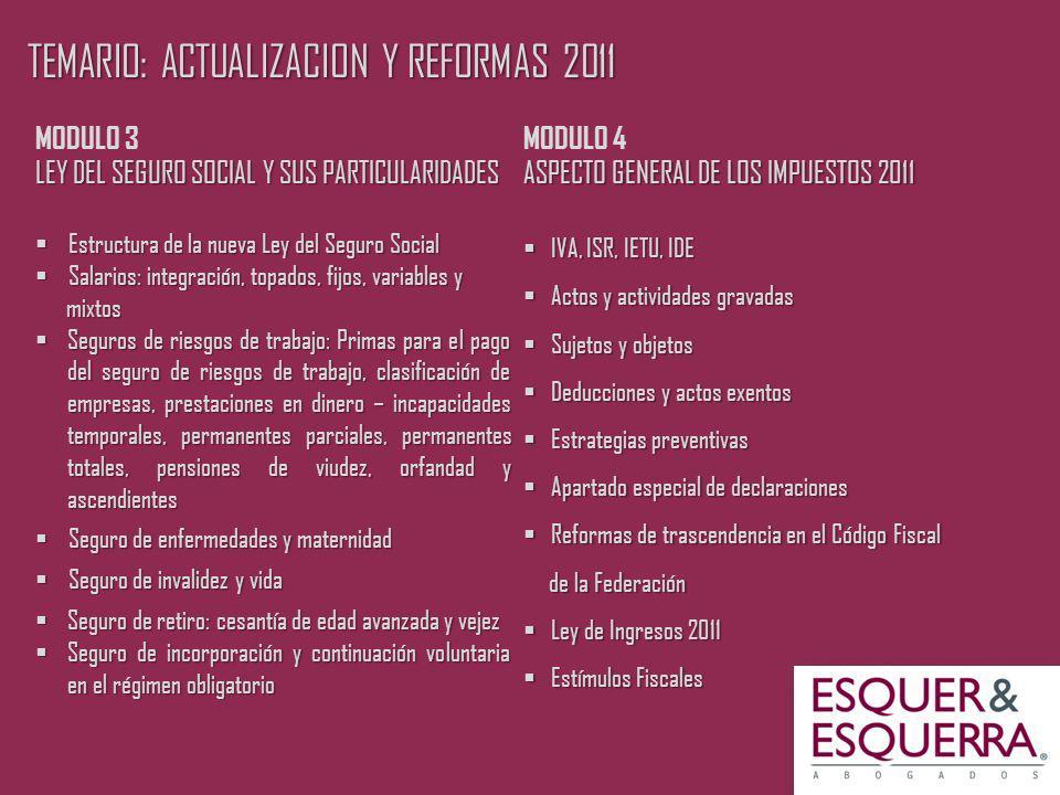 TEMARIO: ACTUALIZACION Y REFORMAS 2011 MODULO 3 LEY DEL SEGURO SOCIAL Y SUS PARTICULARIDADES Estructura de la nueva Ley del Seguro Social Estructura de la nueva Ley del Seguro Social Salarios: integración, topados, fijos, variables y Salarios: integración, topados, fijos, variables y mixtos mixtos Seguros de riesgos de trabajo: Primas para el pago del seguro de riesgos de trabajo, clasificación de empresas, prestaciones en dinero – incapacidades temporales, permanentes parciales, permanentes totales, pensiones de viudez, orfandad y ascendientes Seguros de riesgos de trabajo: Primas para el pago del seguro de riesgos de trabajo, clasificación de empresas, prestaciones en dinero – incapacidades temporales, permanentes parciales, permanentes totales, pensiones de viudez, orfandad y ascendientes Seguro de enfermedades y maternidad Seguro de enfermedades y maternidad Seguro de invalidez y vida Seguro de invalidez y vida Seguro de retiro: cesantía de edad avanzada y vejez Seguro de retiro: cesantía de edad avanzada y vejez Seguro de incorporación y continuación voluntaria en el régimen obligatorio Seguro de incorporación y continuación voluntaria en el régimen obligatorio MODULO 4 ASPECTO GENERAL DE LOS IMPUESTOS 2011 IVA, ISR, IETU, IDE IVA, ISR, IETU, IDE Actos y actividades gravadas Actos y actividades gravadas Sujetos y objetos Sujetos y objetos Deducciones y actos exentos Deducciones y actos exentos Estrategias preventivas Estrategias preventivas Apartado especial de declaraciones Apartado especial de declaraciones Reformas de trascendencia en el Código Fiscal Reformas de trascendencia en el Código Fiscal de la Federación de la Federación Ley de Ingresos 2011 Ley de Ingresos 2011 Estímulos Fiscales Estímulos Fiscales