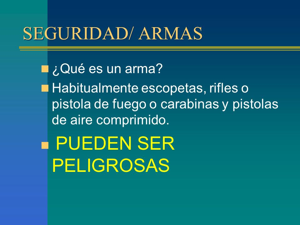 SEGURIDAD/ ARMAS ¿Qué es un arma? Habitualmente escopetas, rifles o pistola de fuego o carabinas y pistolas de aire comprimido. PUEDEN SER PELIGROSAS