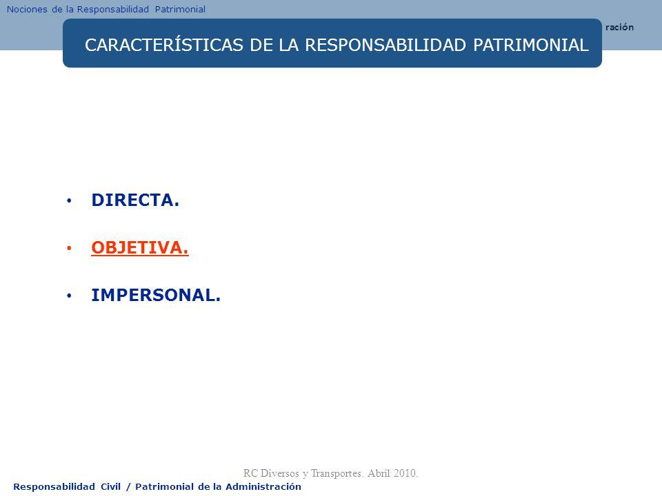 Responsabilidad Civil / Patrimonial de la Administración CARACTERÍSTICAS DE LA RESPONSABILIDAD PATRIMONIAL DIRECTA. OBJETIVA. IMPERSONAL. RC Diversos