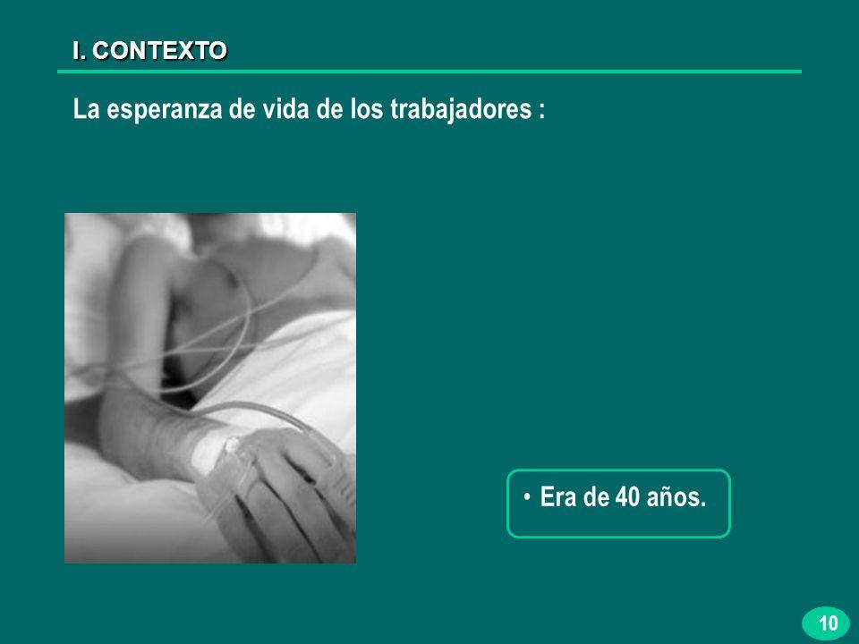 10 La esperanza de vida de los trabajadores : I. CONTEXTO Era de 40 años.