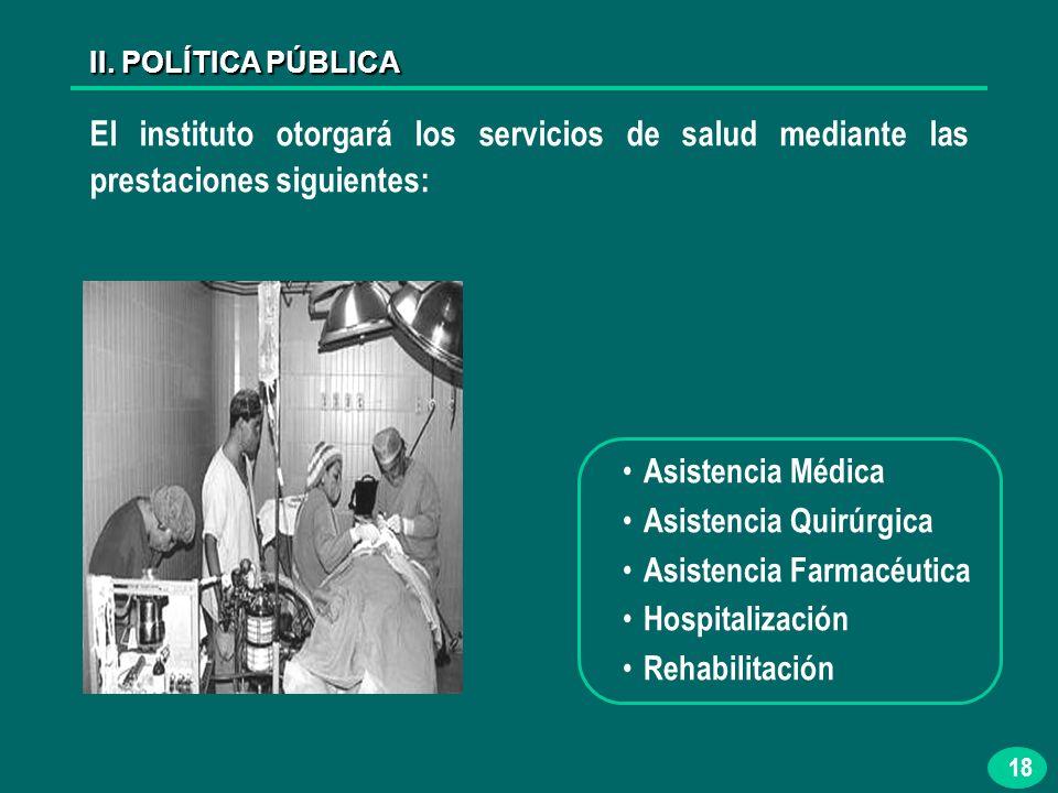 18 El instituto otorgará los servicios de salud mediante las prestaciones siguientes: Asistencia Médica Asistencia Quirúrgica Asistencia Farmacéutica Hospitalización Rehabilitación II.
