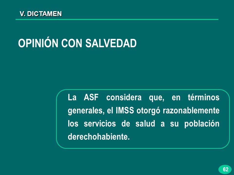 62 V. DICTAMEN La ASF considera que, en términos generales, el IMSS otorgó razonablemente los servicios de salud a su población derechohabiente. OPINI