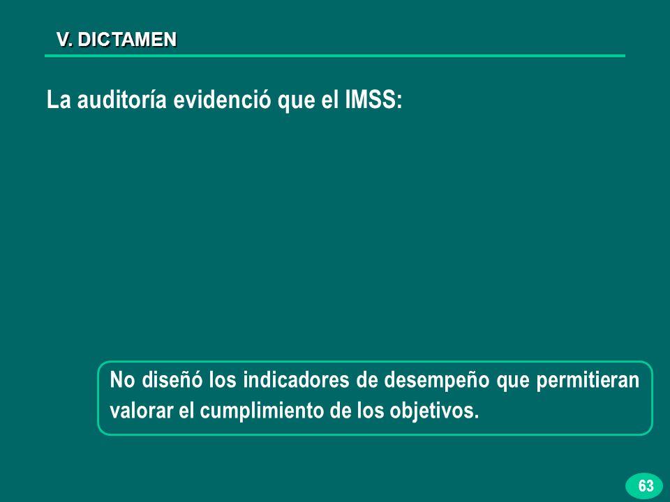 63 V. DICTAMEN La auditoría evidenció que el IMSS: No diseñó los indicadores de desempeño que permitieran valorar el cumplimiento de los objetivos.