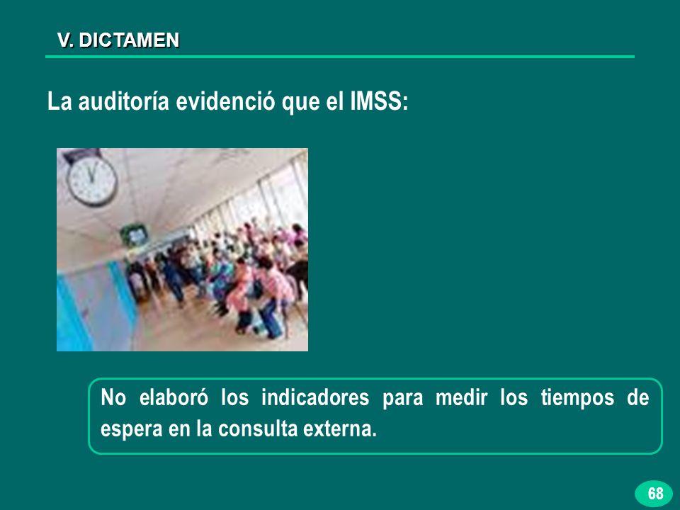 68 V. DICTAMEN La auditoría evidenció que el IMSS: No elaboró los indicadores para medir los tiempos de espera en la consulta externa.