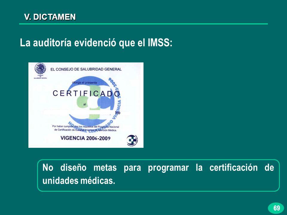 69 V. DICTAMEN La auditoría evidenció que el IMSS: No diseño metas para programar la certificación de unidades médicas.