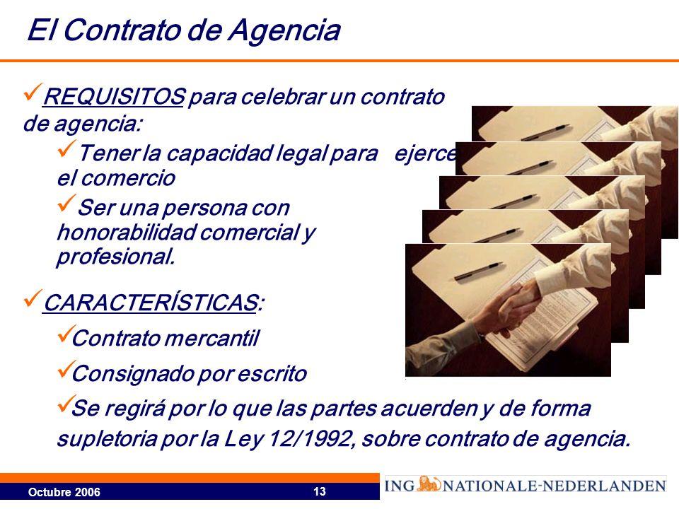 Octubre 2006 13 El Contrato de Agencia REQUISITOS para celebrar un contrato de agencia: Tener la capacidad legal para ejercer el comercio Ser una pers