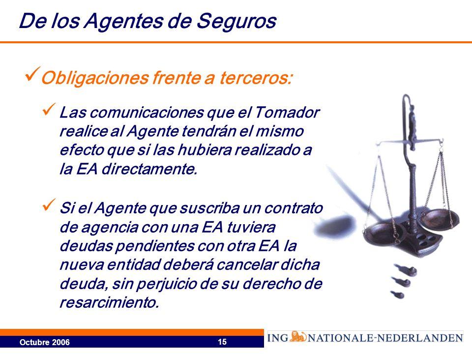 Octubre 2006 15 De los Agentes de Seguros Obligaciones frente a terceros: Las comunicaciones que el Tomador realice al Agente tendrán el mismo efecto que si las hubiera realizado a la EA directamente.