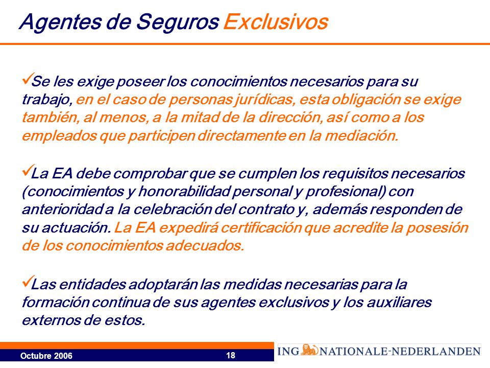 Octubre 2006 18 Agentes de Seguros Exclusivos La EA debe comprobar que se cumplen los requisitos necesarios (conocimientos y honorabilidad personal y profesional) con anterioridad a la celebración del contrato y, además responden de su actuación.