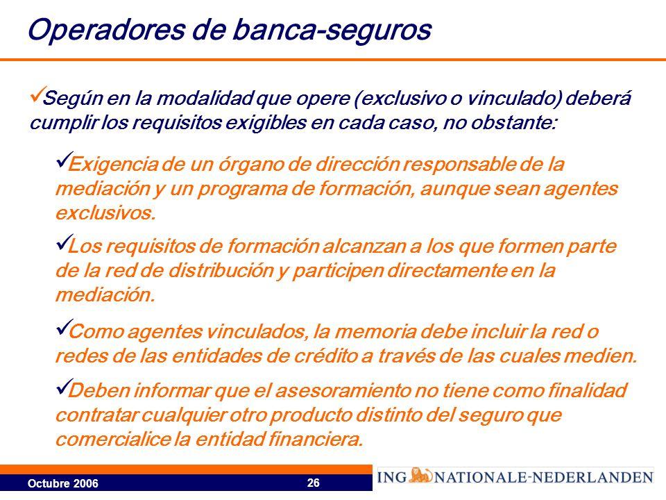 Octubre 2006 26 Operadores de banca-seguros Según en la modalidad que opere (exclusivo o vinculado) deberá cumplir los requisitos exigibles en cada ca